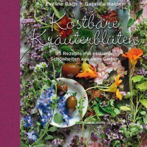 Kostbare Kräuterblüten – 95 Rezepte mit essbaren Schönheiten aus dem Garten